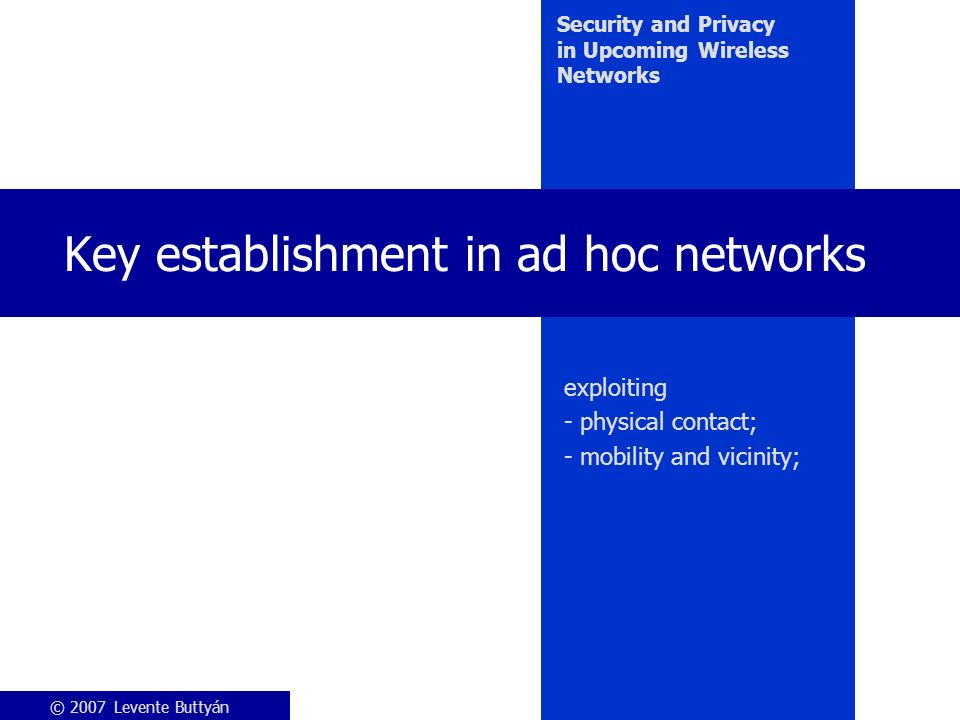 © 2007 Levente Buttyán Security and Privacy in Upcoming Wireless Networks Key establishment in ad hoc networks exploiting - physical contact; - mobility and vicinity;