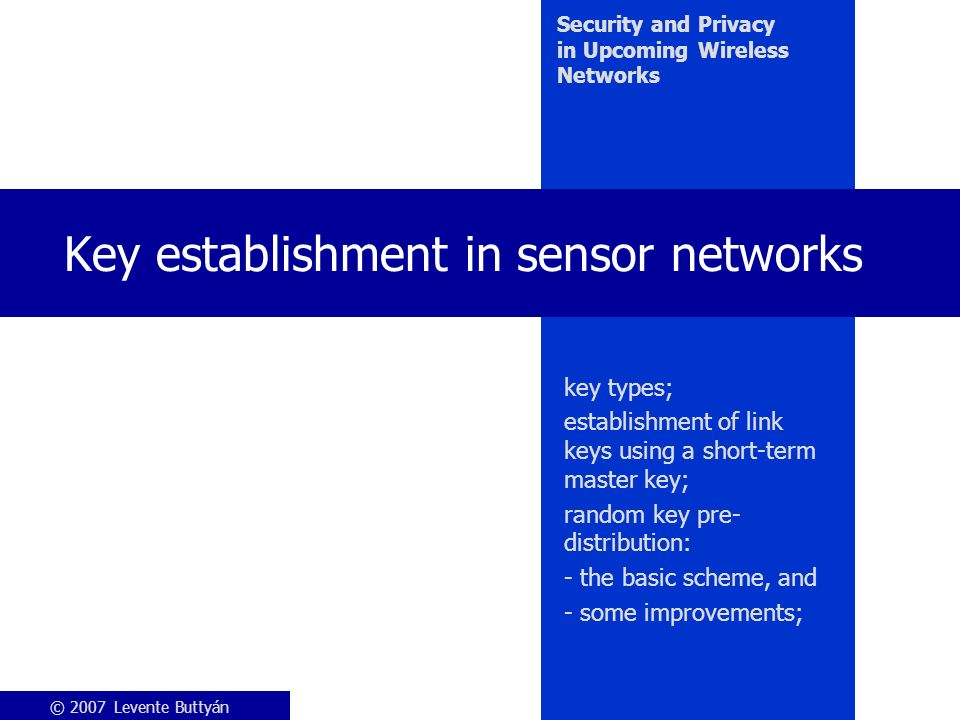 © 2007 Levente Buttyán Security and Privacy in Upcoming Wireless Networks Key establishment in sensor networks key types; establishment of link keys using a short-term master key; random key pre- distribution: - the basic scheme, and - some improvements;