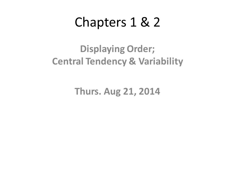 Chapters 1 & 2 Displaying Order; Central Tendency & Variability Thurs. Aug 21, 2014