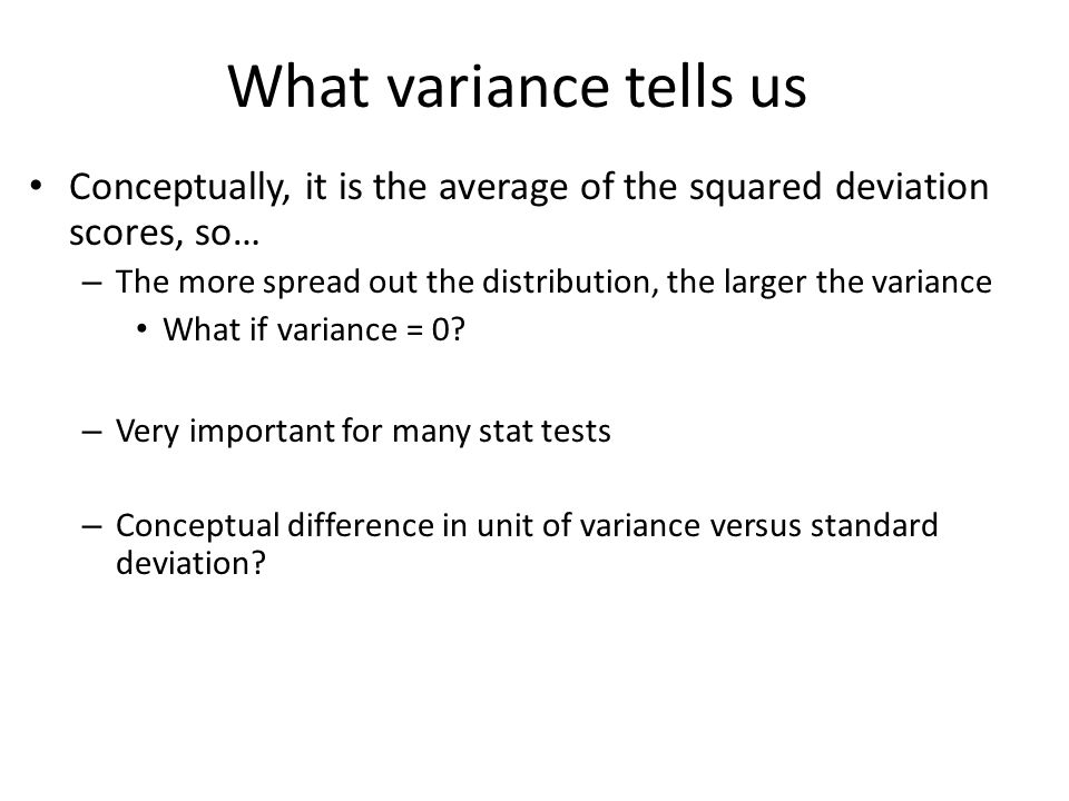 What variance tells us Conceptually, it is the average of the squared deviation scores, so… – The more spread out the distribution, the larger the variance What if variance = 0.