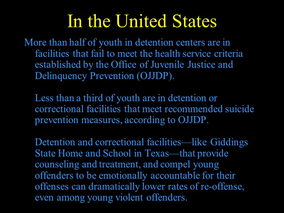 In the United States More than half of youth in detention centers are in facilities that fail to meet the health service criteria established by the Office of Juvenile Justice and Delinquency Prevention (OJJDP).