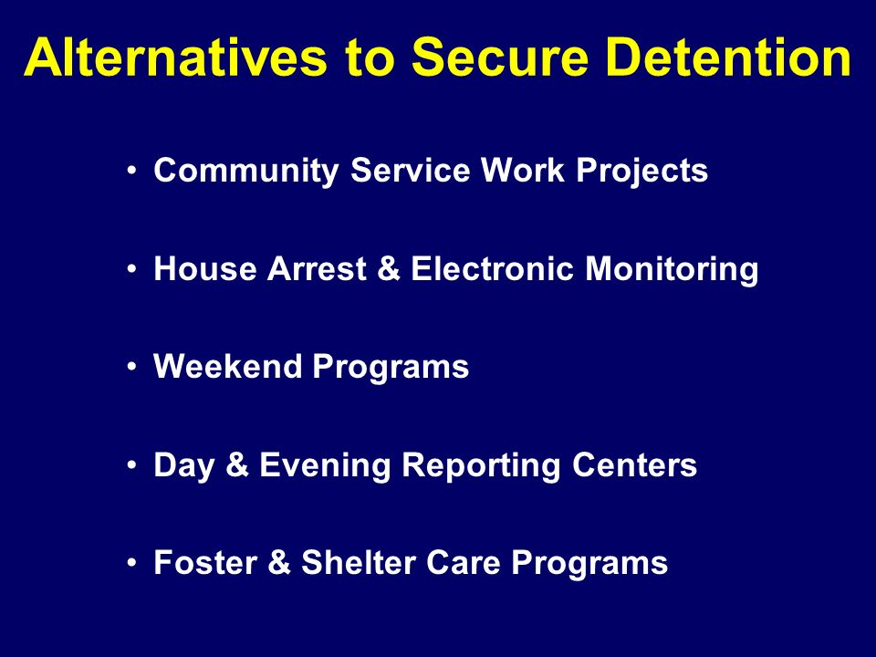 Alternatives to Secure Detention Community Service Work Projects House Arrest & Electronic Monitoring Weekend Programs Day & Evening Reporting Centers Foster & Shelter Care Programs