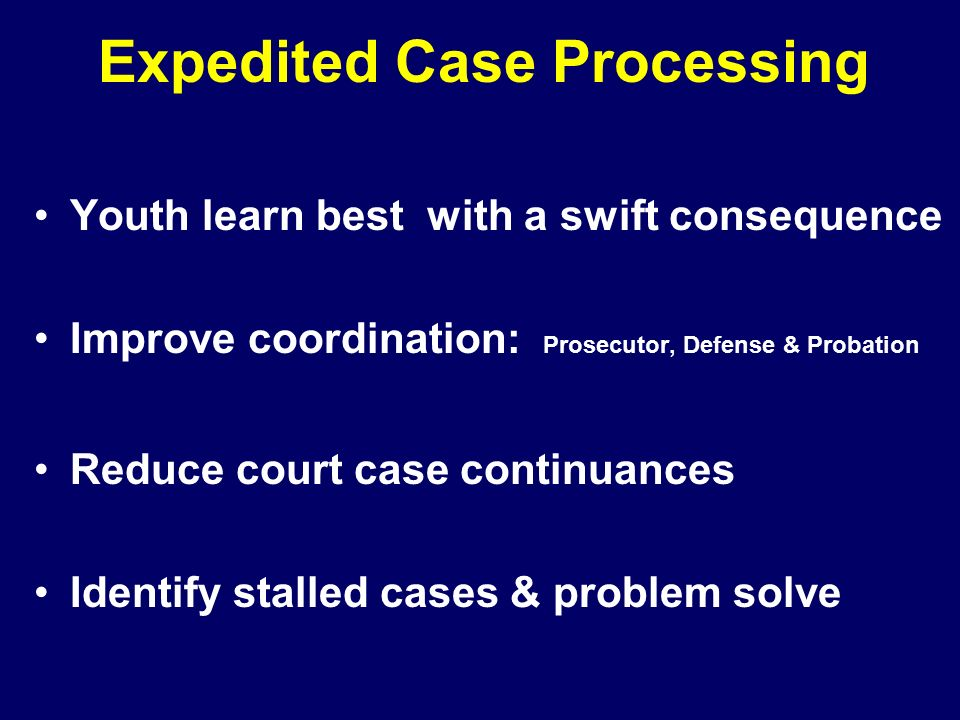 Expedited Case Processing Youth learn best with a swift consequence Improve coordination: Prosecutor, Defense & Probation Reduce court case continuances Identify stalled cases & problem solve