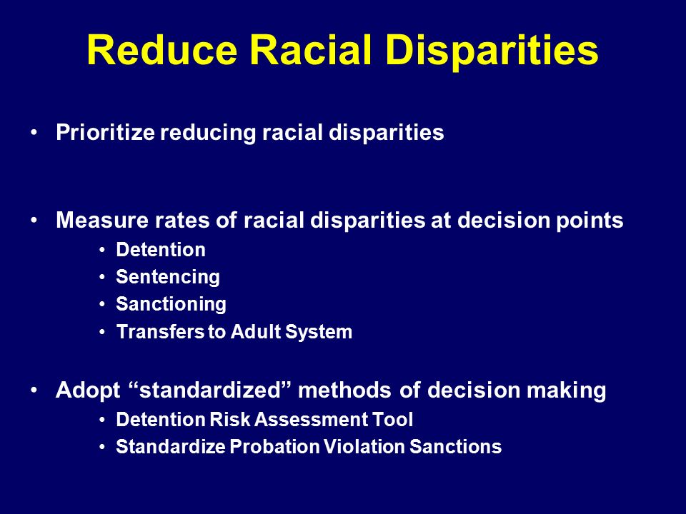 Reduce Racial Disparities Prioritize reducing racial disparities Measure rates of racial disparities at decision points Detention Sentencing Sanctioning Transfers to Adult System Adopt standardized methods of decision making Detention Risk Assessment Tool Standardize Probation Violation Sanctions