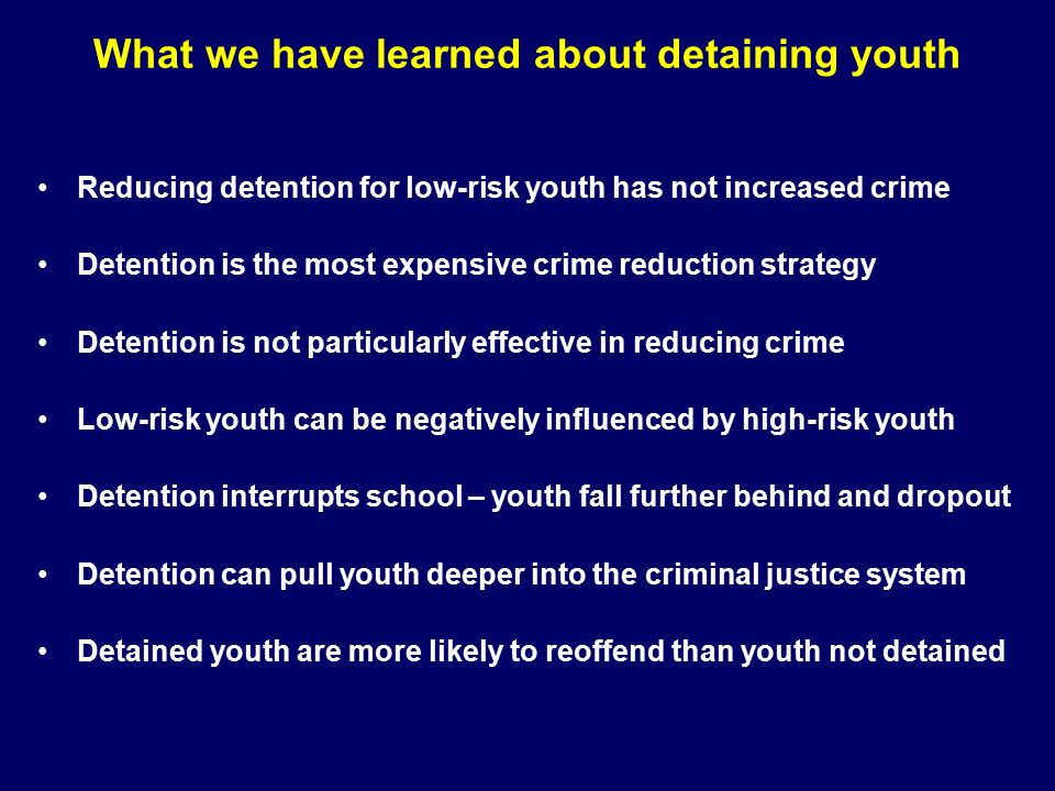 What we have learned about detaining youth Reducing detention for low-risk youth has not increased crime Detention is the most expensive crime reduction strategy Detention is not particularly effective in reducing crime Low-risk youth can be negatively influenced by high-risk youth Detention interrupts school – youth fall further behind and dropout Detention can pull youth deeper into the criminal justice system Detained youth are more likely to reoffend than youth not detained