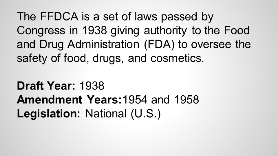 The FFDCA is a set of laws passed by Congress in 1938 giving authority to the Food and Drug Administration (FDA) to oversee the safety of food, drugs, and cosmetics.