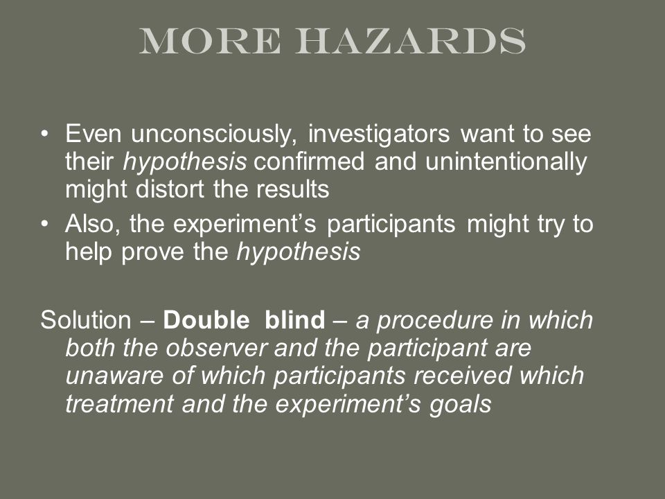 more hazards Even unconsciously, investigators want to see their hypothesis confirmed and unintentionally might distort the results Also, the experiment's participants might try to help prove the hypothesis Solution – Double blind – a procedure in which both the observer and the participant are unaware of which participants received which treatment and the experiment's goals