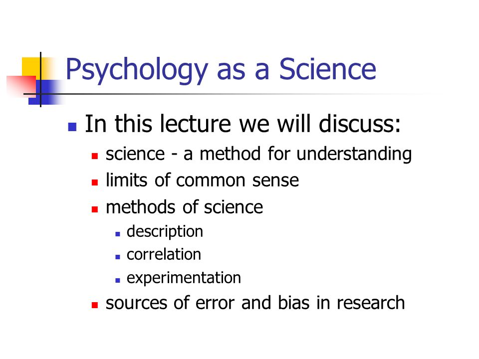 Psychology as a Science In this lecture we will discuss: science - a method for understanding limits of common sense methods of science description correlation experimentation sources of error and bias in research