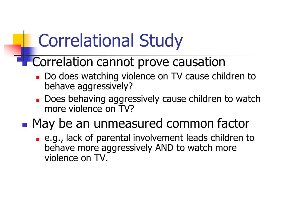 Correlational Study Correlation cannot prove causation Do does watching violence on TV cause children to behave aggressively.