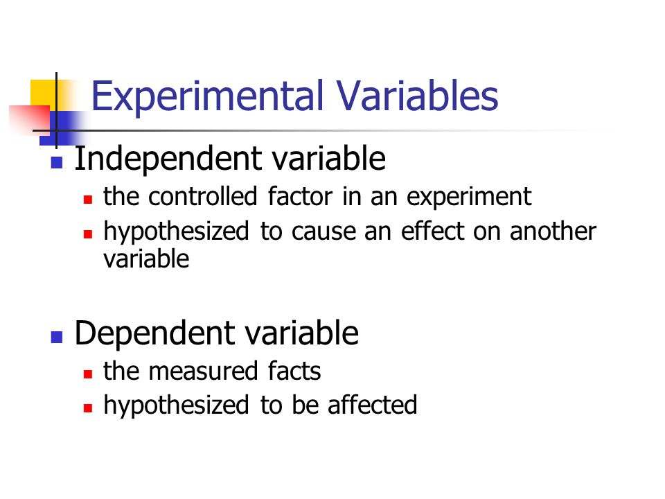 Experimental Variables Independent variable the controlled factor in an experiment hypothesized to cause an effect on another variable Dependent variable the measured facts hypothesized to be affected