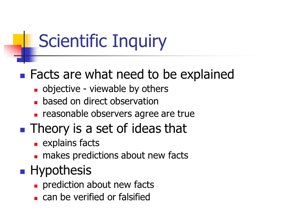 Scientific Inquiry Facts are what need to be explained objective - viewable by others based on direct observation reasonable observers agree are true Theory is a set of ideas that explains facts makes predictions about new facts Hypothesis prediction about new facts can be verified or falsified