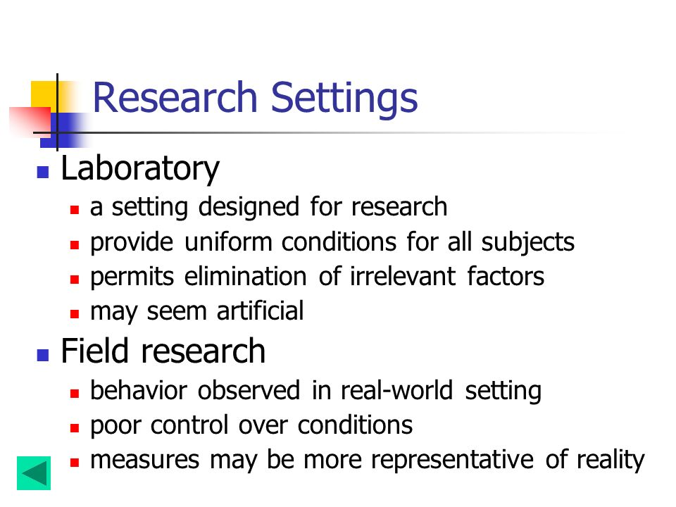 Research Settings Laboratory a setting designed for research provide uniform conditions for all subjects permits elimination of irrelevant factors may seem artificial Field research behavior observed in real-world setting poor control over conditions measures may be more representative of reality