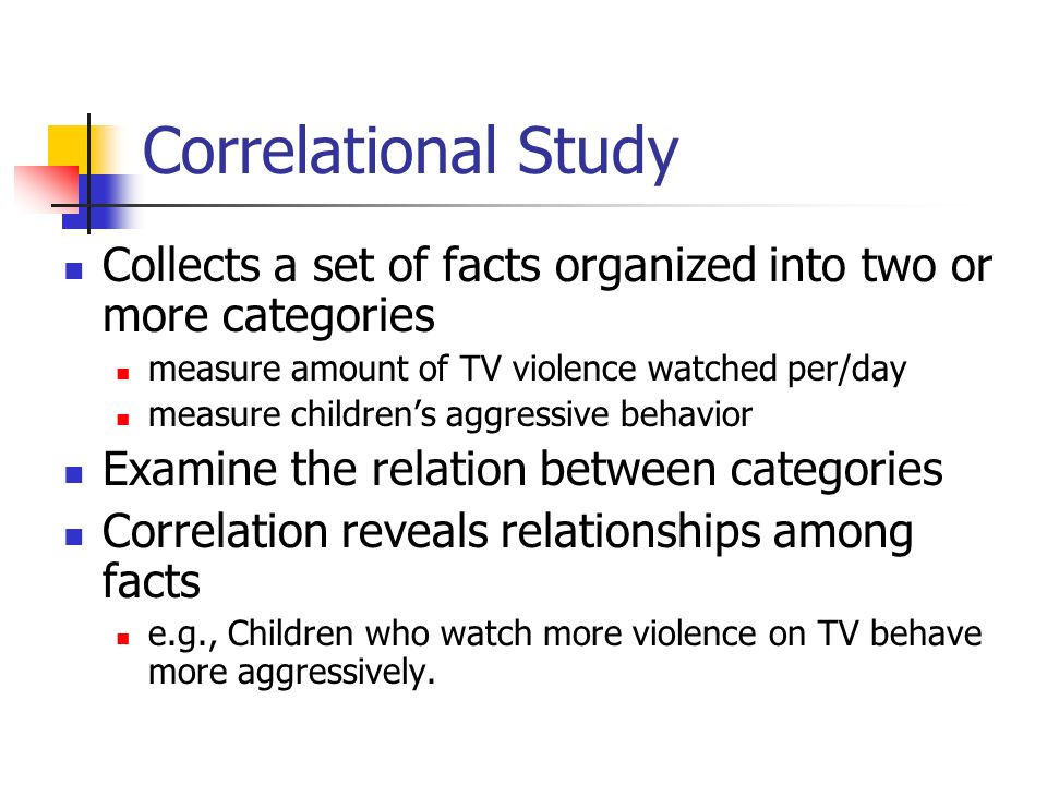 Correlational Study Collects a set of facts organized into two or more categories measure amount of TV violence watched per/day measure children's aggressive behavior Examine the relation between categories Correlation reveals relationships among facts e.g., Children who watch more violence on TV behave more aggressively.