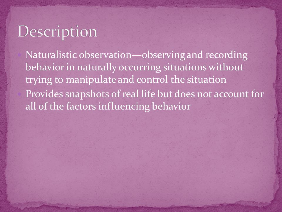 Naturalistic observation—observing and recording behavior in naturally occurring situations without trying to manipulate and control the situation Provides snapshots of real life but does not account for all of the factors influencing behavior
