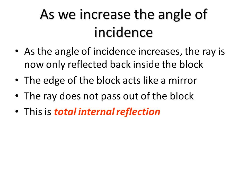 As we increase the angle of incidence As the angle of incidence increases, the ray is now only reflected back inside the block The edge of the block acts like a mirror The ray does not pass out of the block This is total internal reflection