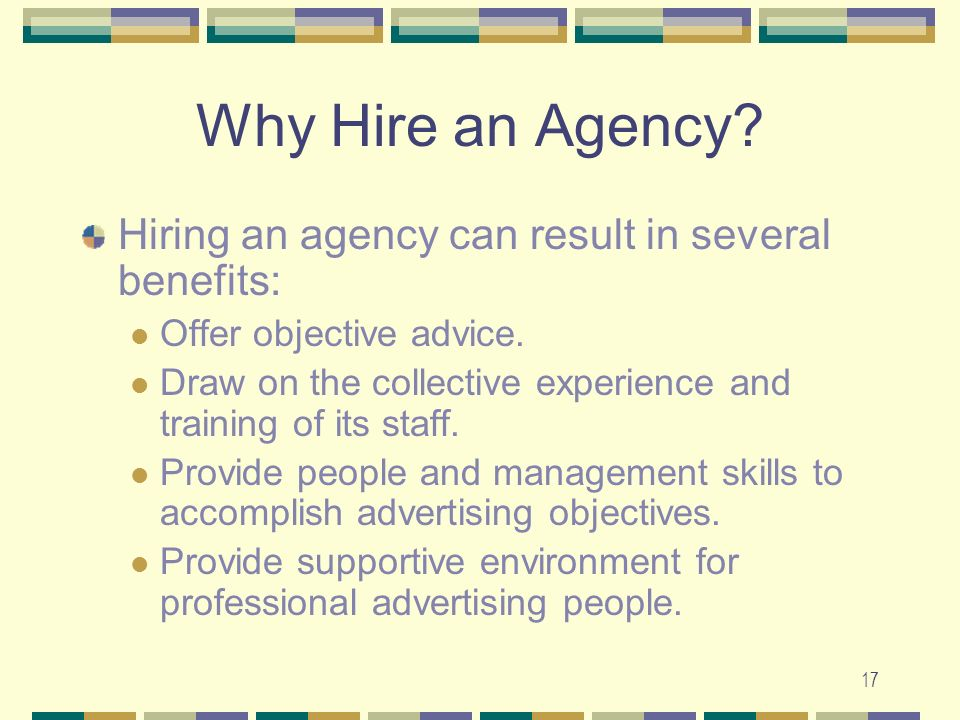 17 Why Hire an Agency. Hiring an agency can result in several benefits: Offer objective advice.