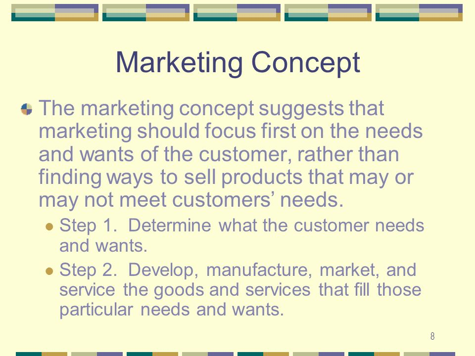 8 Marketing Concept The marketing concept suggests that marketing should focus first on the needs and wants of the customer, rather than finding ways to sell products that may or may not meet customers' needs.