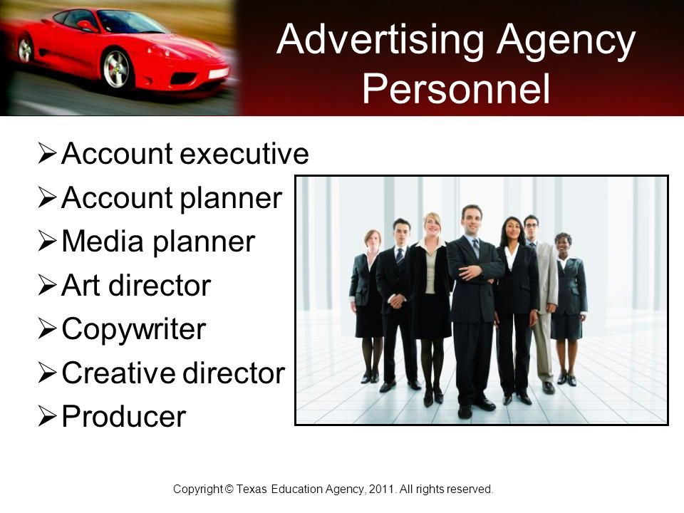 Advertising Agency Personnel  Account executive  Account planner  Media planner  Art director  Copywriter  Creative director  Producer Copyright © Texas Education Agency, 2011.