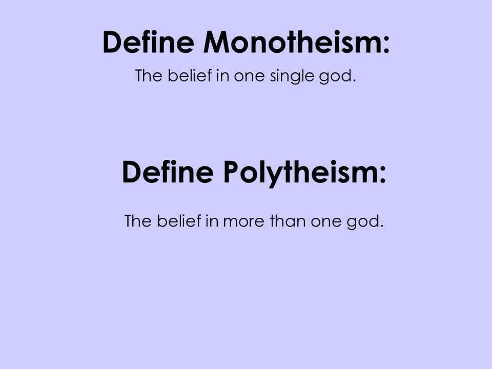 Define Monotheism: The belief in one single god.