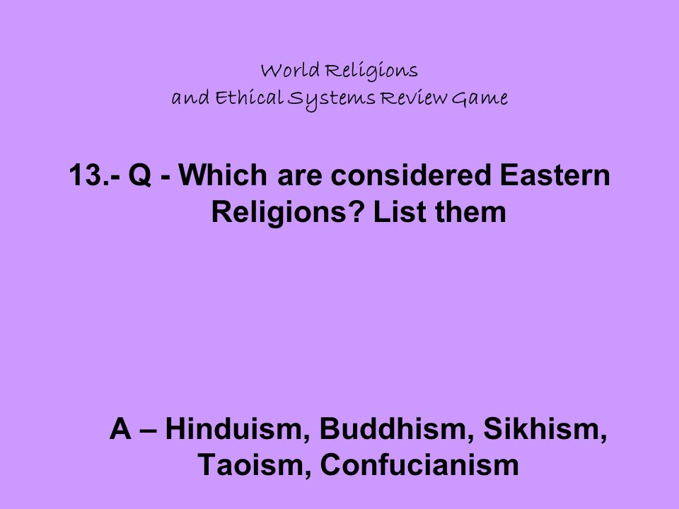 World Religions and Ethical Systems Review Game 13.- Q - Which are considered Eastern Religions.