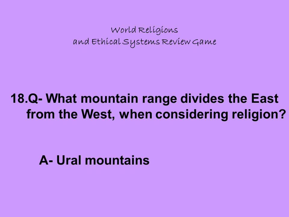 World Religions and Ethical Systems Review Game 18.Q- What mountain range divides the East from the West, when considering religion.
