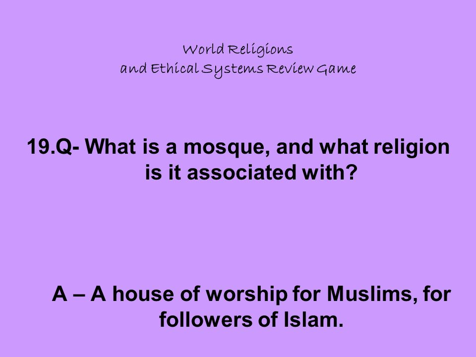 World Religions and Ethical Systems Review Game 19.Q- What is a mosque, and what religion is it associated with.