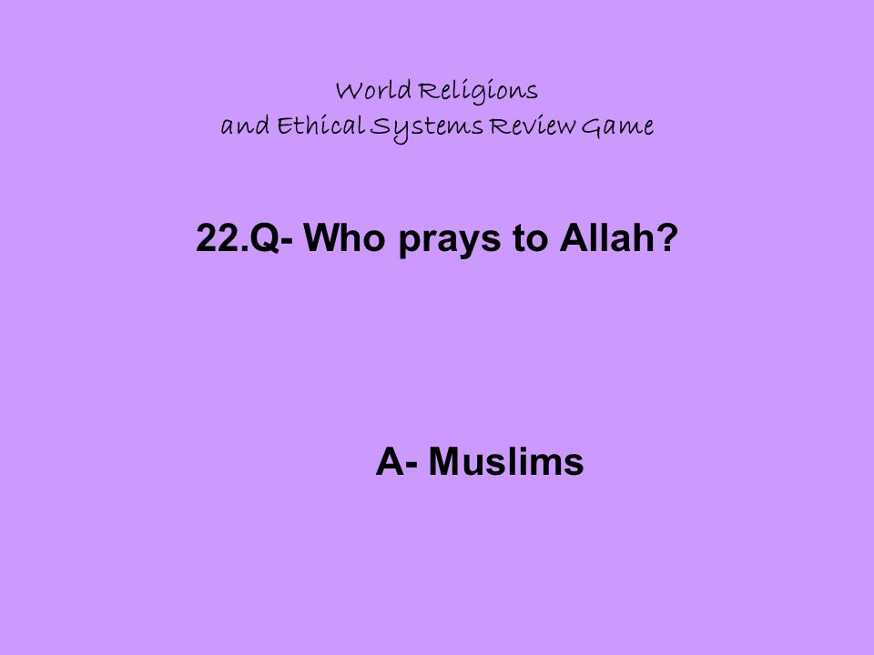 World Religions and Ethical Systems Review Game 22.Q- Who prays to Allah A- Muslims