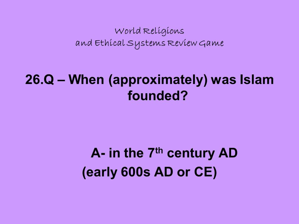 World Religions and Ethical Systems Review Game 26.Q – When (approximately) was Islam founded.