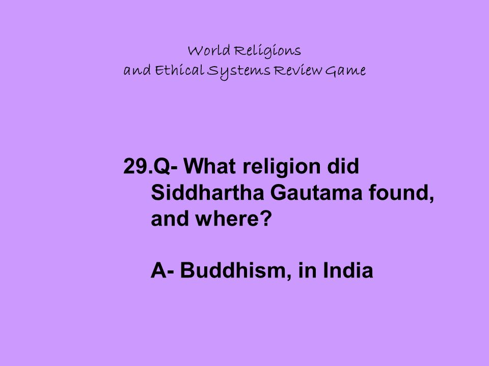 World Religions and Ethical Systems Review Game 29.Q- What religion did Siddhartha Gautama found, and where.
