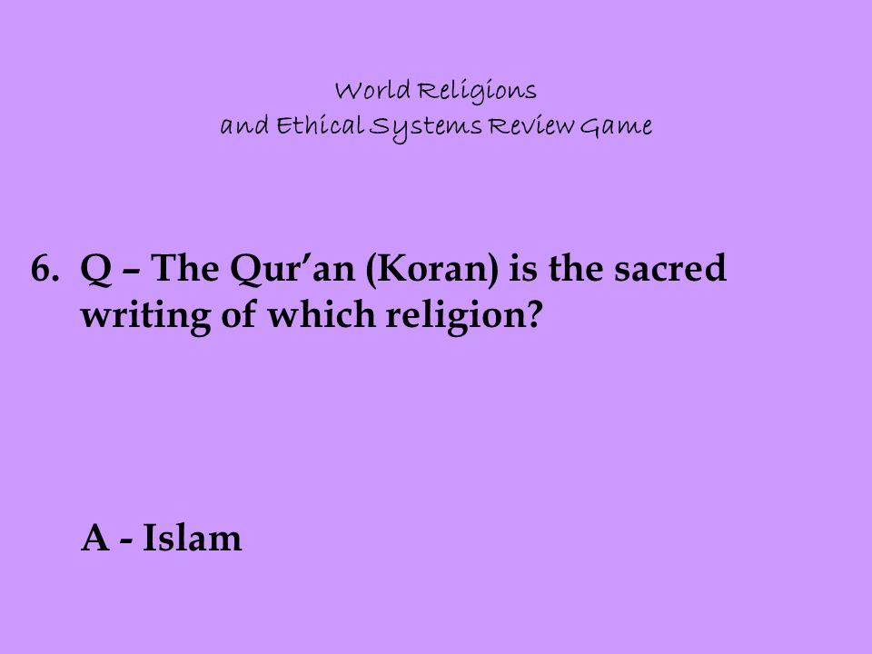 World Religions and Ethical Systems Review Game 6.Q – The Qur'an (Koran) is the sacred writing of which religion.