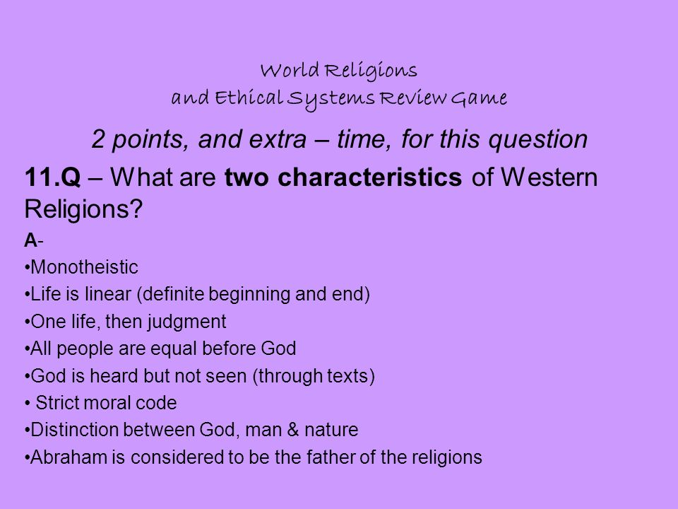 World Religions and Ethical Systems Review Game 2 points, and extra – time, for this question 11.Q – What are two characteristics of Western Religions.