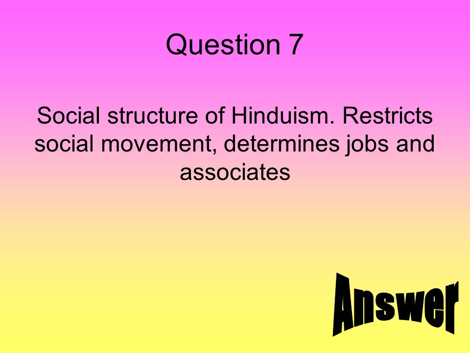 Question 7 Social structure of Hinduism. Restricts social movement, determines jobs and associates