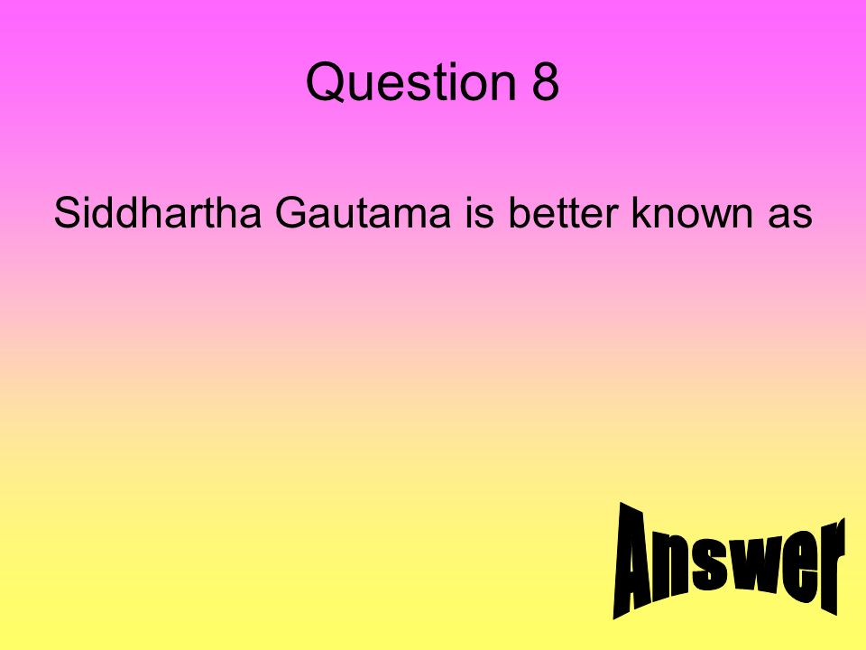 Question 8 Siddhartha Gautama is better known as