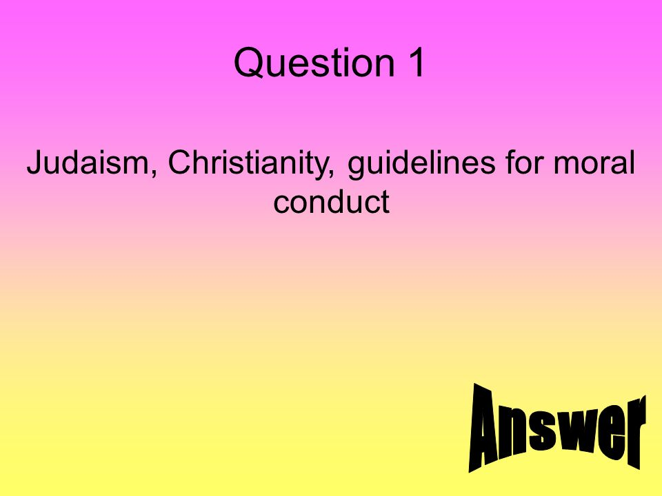 Question 1 Judaism, Christianity, guidelines for moral conduct