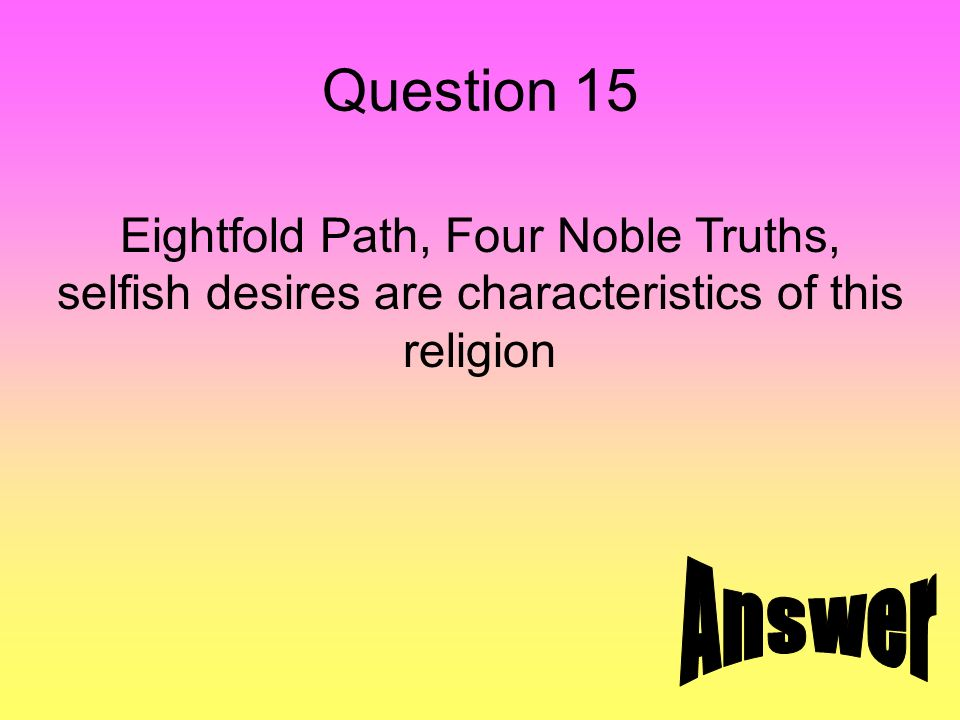 Question 15 Eightfold Path, Four Noble Truths, selfish desires are characteristics of this religion