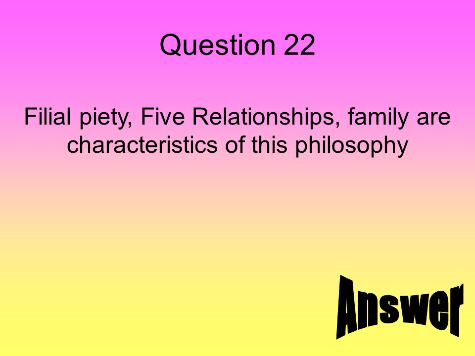 Question 22 Filial piety, Five Relationships, family are characteristics of this philosophy