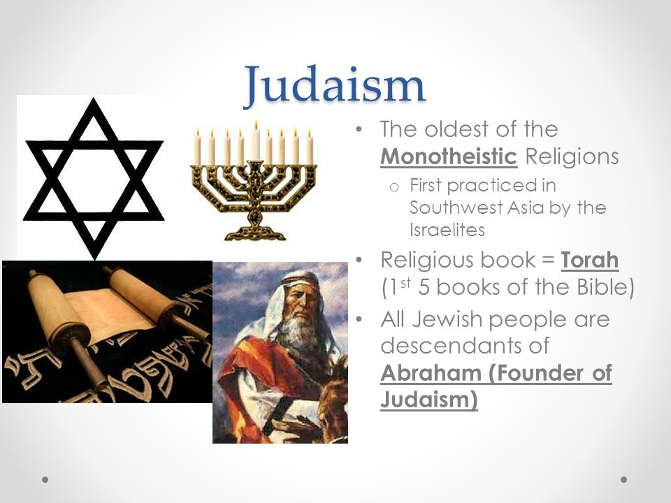 Judaism The oldest of the Monotheistic Religions o First practiced in Southwest Asia by the Israelites Religious book = Torah (1 st 5 books of the Bible) All Jewish people are descendants of Abraham (Founder of Judaism)