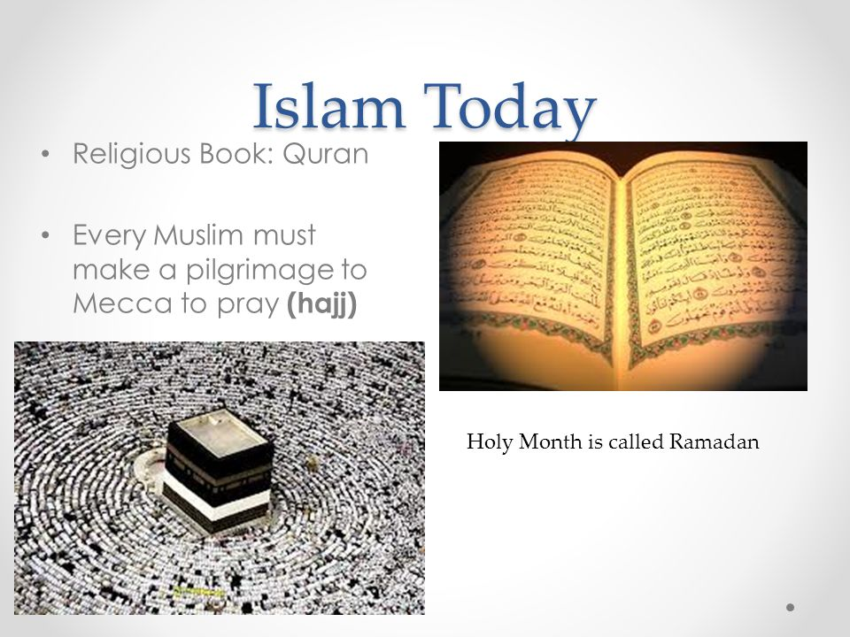 Islam Today Religious Book: Quran Every Muslim must make a pilgrimage to Mecca to pray (hajj) Holy Month is called Ramadan