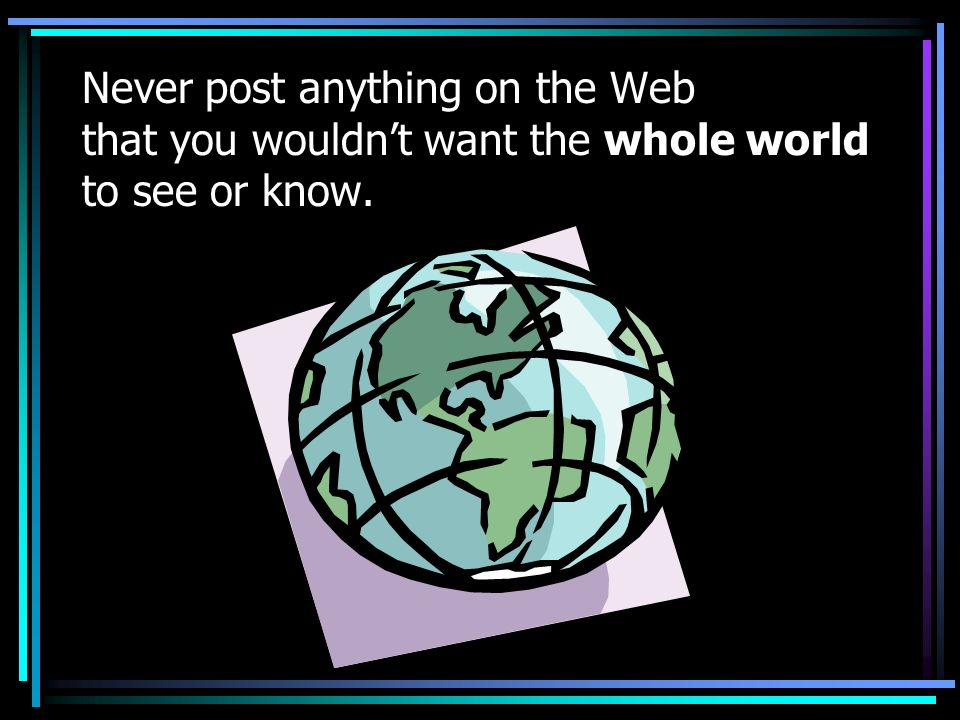 Never post anything on the Web that you wouldn't want the whole world to see or know.