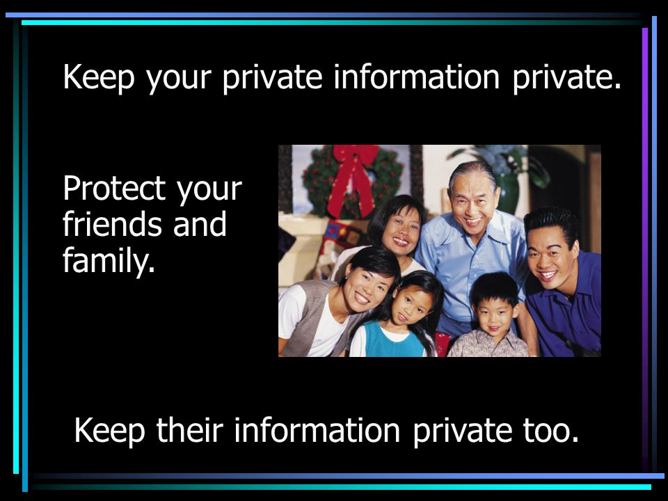 Keep their information private too. Keep your private information private.