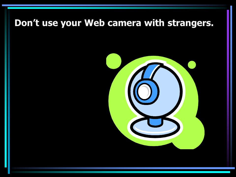Don't use your Web camera with strangers.