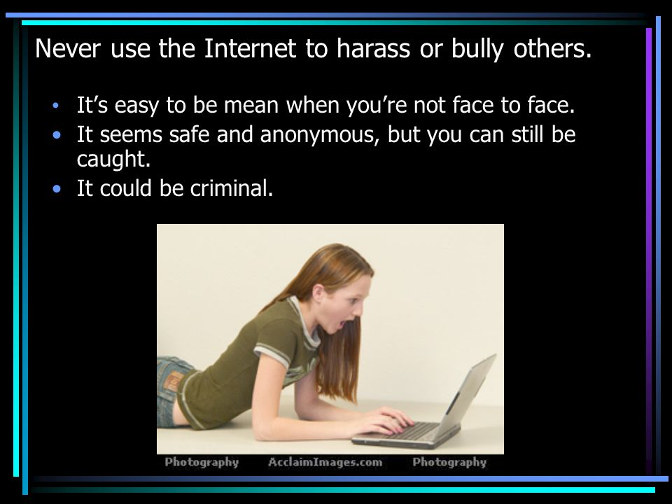 Never use the Internet to harass or bully others.