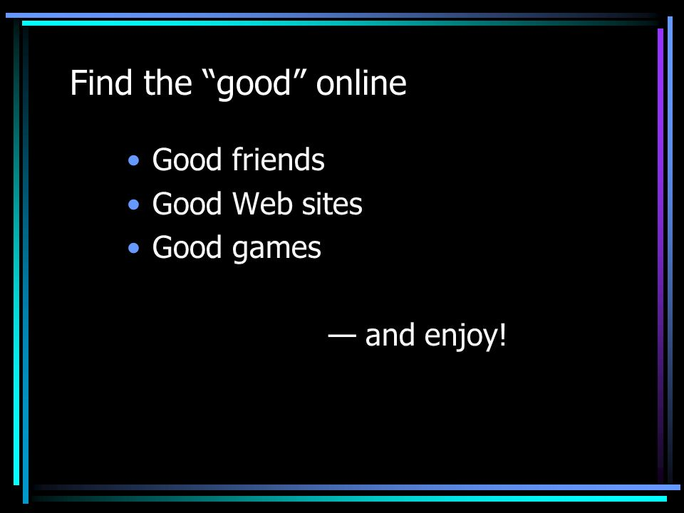 Find the good online Good friends Good Web sites Good games — and enjoy!