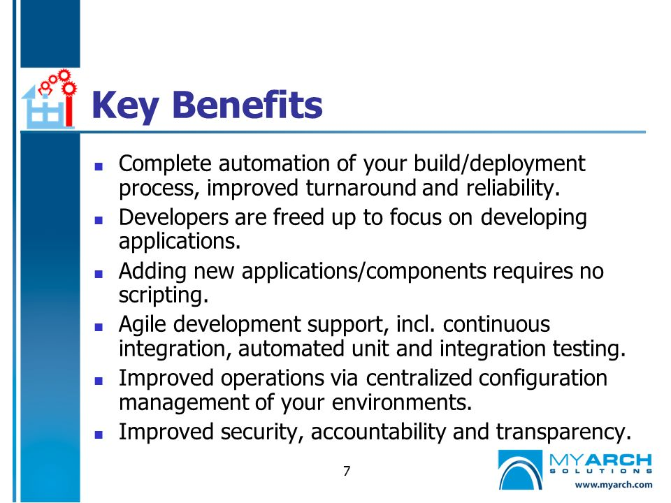 7 Key Benefits Complete automation of your build/deployment process, improved turnaround and reliability.