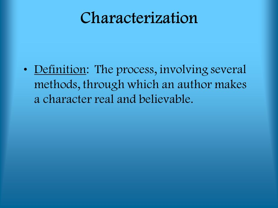 Characterization Definition: The process, involving several methods, through which an author makes a character real and believable.