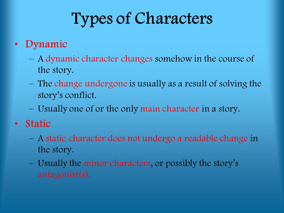 Dynamic –A dynamic character changes somehow in the course of the story.
