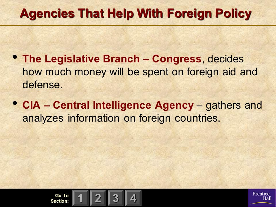 123 Go To Section: 4 Agencies That Help With Foreign Policy The Legislative Branch – Congress, decides how much money will be spent on foreign aid and defense.