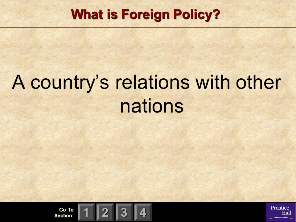 123 Go To Section: 4 What is Foreign Policy A country's relations with other nations