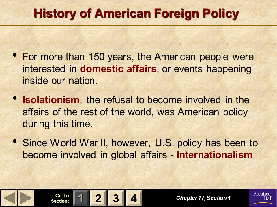 123 Go To Section: 4 History of American Foreign Policy Chapter 17, Section For more than 150 years, the American people were interested in domestic affairs, or events happening inside our nation.