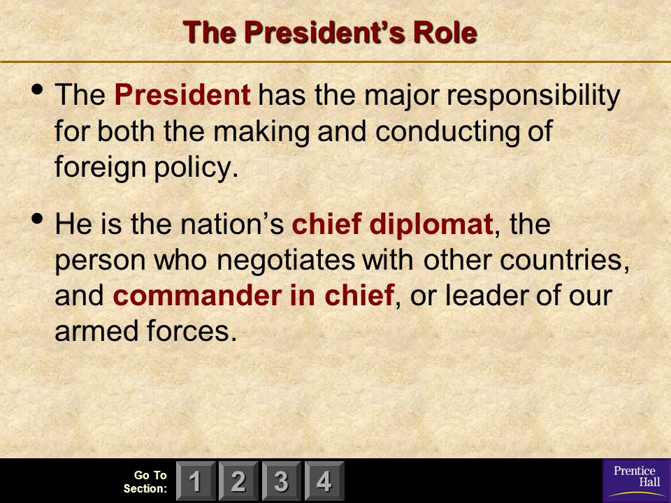 123 Go To Section: 4 The President's Role The President has the major responsibility for both the making and conducting of foreign policy.